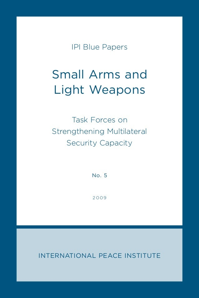 INTERNATIONAL PEACE INSTITUTE IPI Blue Papers Small Arms and Light Weapons Task Forces on Strengthening Multilateral Secur...