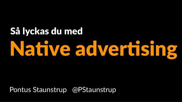 Pontus Staunstrup @PStaunstrup Na#ve adver#sing Så lyckas du med