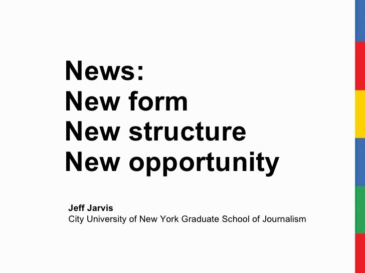 News:  New form New structure New opportunity Jeff Jarvis City University of New York Graduate School of Journalism