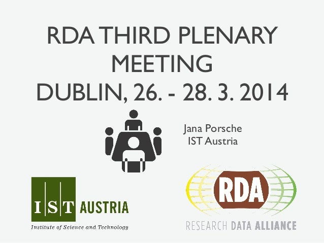 RDA THIRD PLENARY  MEETING  DUBLIN, 26. - 28. 3. 2014  Jana Porsche  IST Austria
