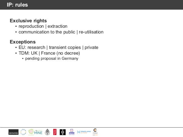 IP: rules Exclusive rights ▪ reproduction | extraction ▪ communication to the public | re-utilisation Exceptions ▪ EU: res...