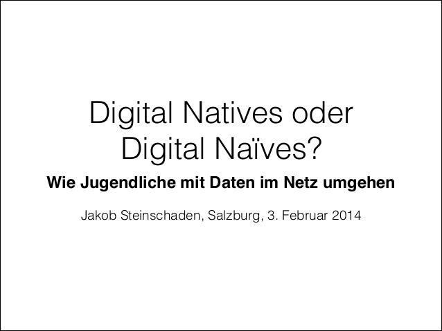 Digital Natives oder Digital Naïves? Wie Jugendliche mit Daten im Netz umgehen! !  Jakob Steinschaden, Salzburg, 3. Februa...