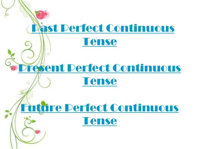 oPast Perfect Continuous Tense Present Perfect Continuous Tense Future Perfect Continuous Tense