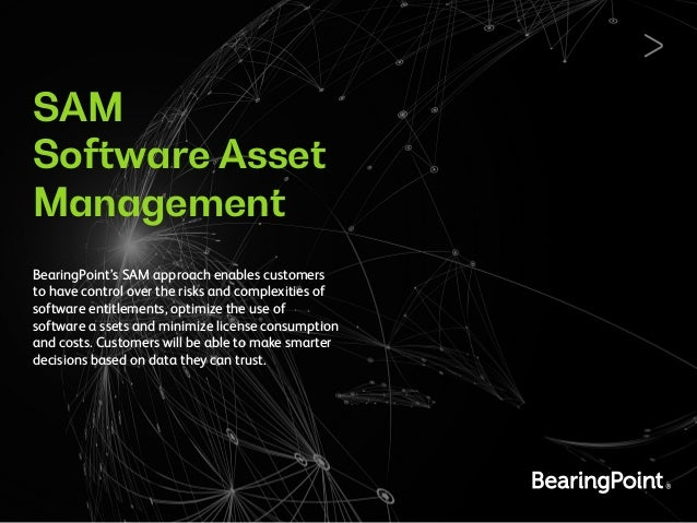 SAM Software Asset Management BearingPoint's SAM approach enables customers to have control over the risks and complexitie...