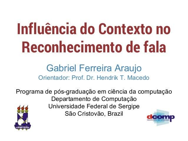 Influência do Contexto no Reconhecimento de fala Gabriel Ferreira Araujo Orientador: Prof. Dr. Hendrik T. Macedo Programa ...
