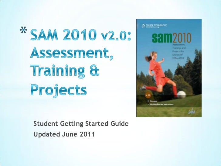 SAM 2010 v2.0: Assessment, Training & Projects<br />Student Getting Started Guide <br />Updated June 2011<br />