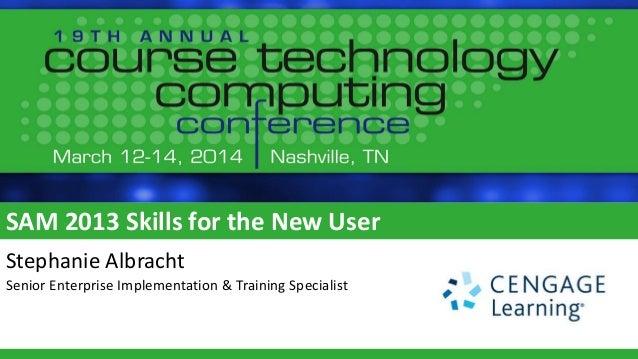 SAM 2013 Skills for the New User Stephanie Albracht Senior Enterprise Implementation & Training Specialist