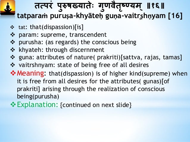 तत्परं पुरुषख्यातेः गुणवैतृष्यम् ॥१६॥ tatparaṁ puruṣa-khyāteḥ guṇa-vaitr̥ṣhṇyam [16] [Continued from previous slide] Exp...
