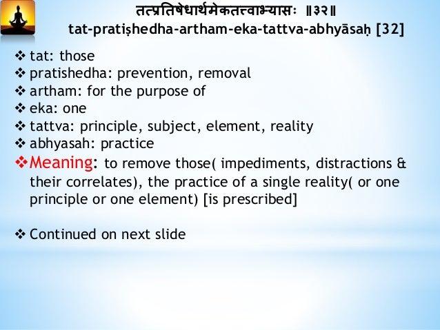 तत्प्रनतषेधाथयमेकतत्त्वाभ्यासः ॥३२॥ tat-pratiṣhedha-artham-eka-tattva-abhyāsaḥ [32] Explanation: The seeker has to practi...
