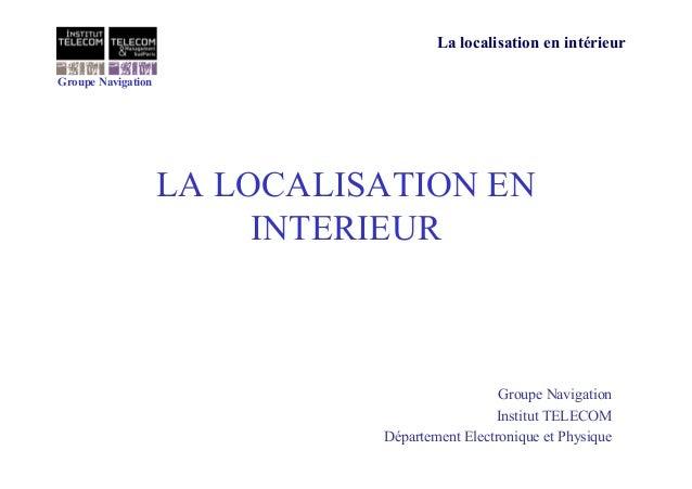 Groupe Navigation La localisation en intérieur LA LOCALISATION EN INTERIEUR Groupe Navigation Institut TELECOM Département...