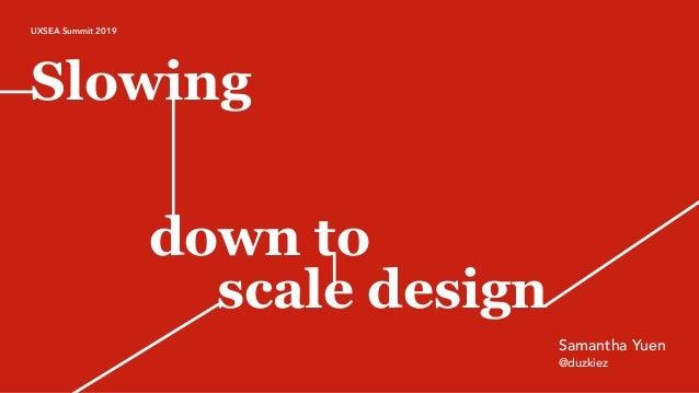 Slowing down to scale design @duzkiez Samantha Yuen UXSEA Summit 2019