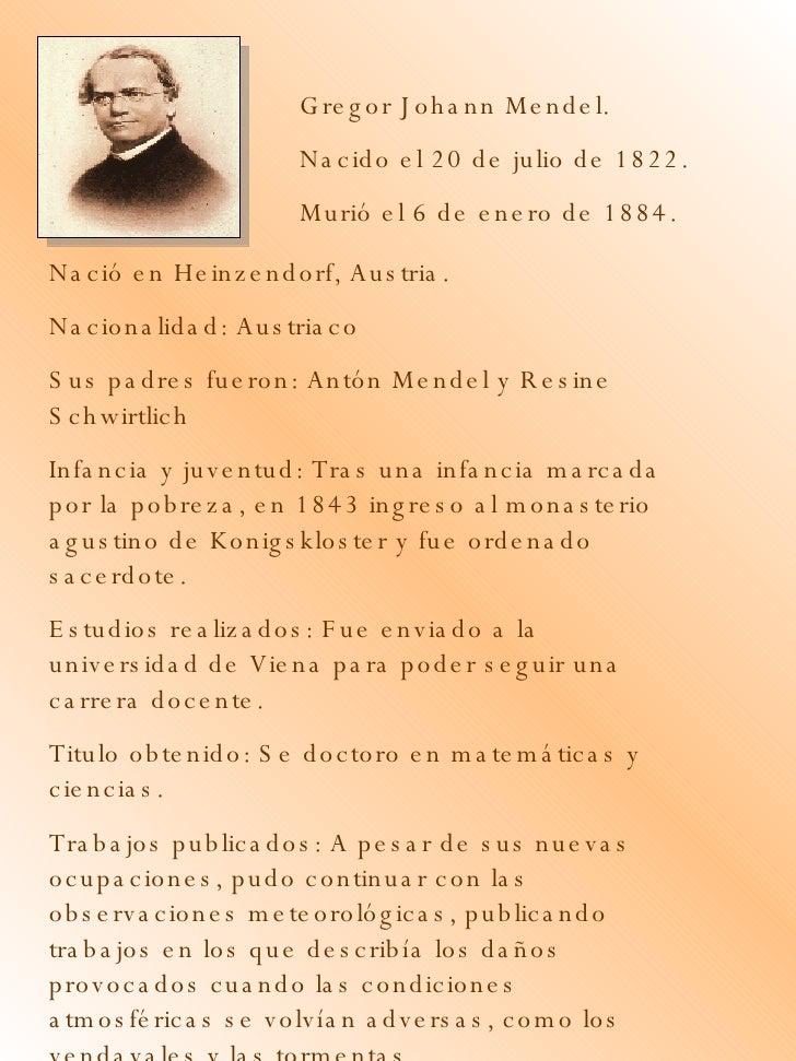 Gregor Johann Mendel. Nacido el 20 de julio de 1822. Murió el 6 de enero de 1884. Nació en Heinzendorf, Austria. Nacionali...