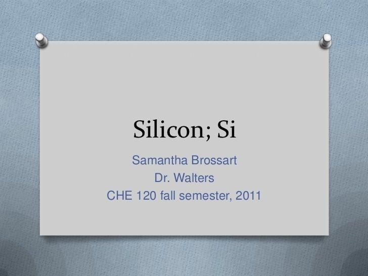 Silicon; Si   Samantha Brossart       Dr. WaltersCHE 120 fall semester, 2011