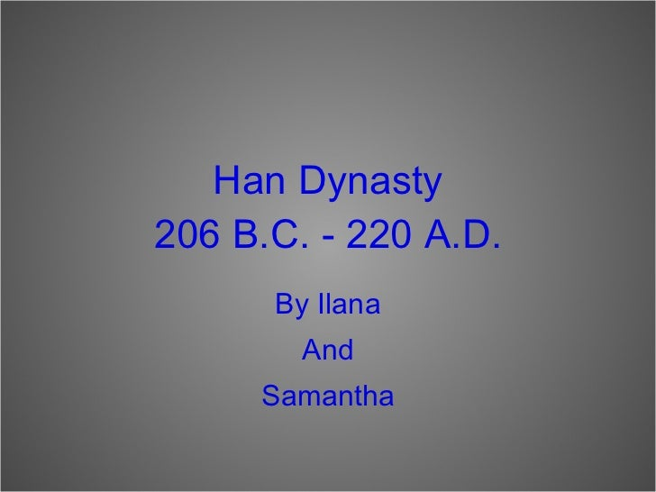 Han Dynasty 206 B.C. - 220 A.D. <ul><li>By Ilana </li></ul><ul><li>And </li></ul><ul><li>Samantha </li></ul>