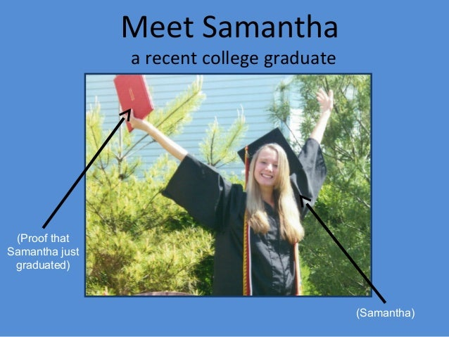 Meet Samantha a recent college graduate (Samantha) (Proof that Samantha just graduated)