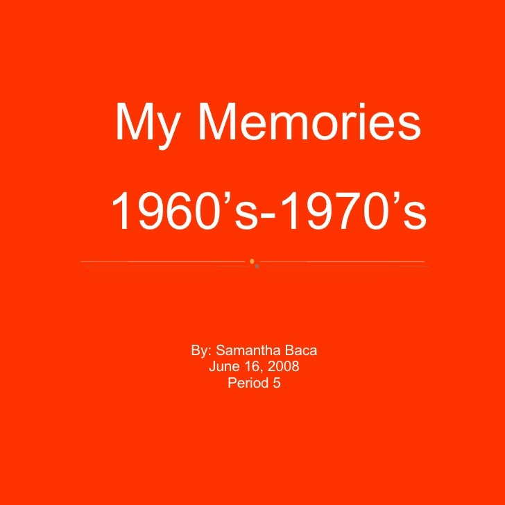 My Memories 1960's-1970's By: Samantha Baca June 16, 2008 Period 5