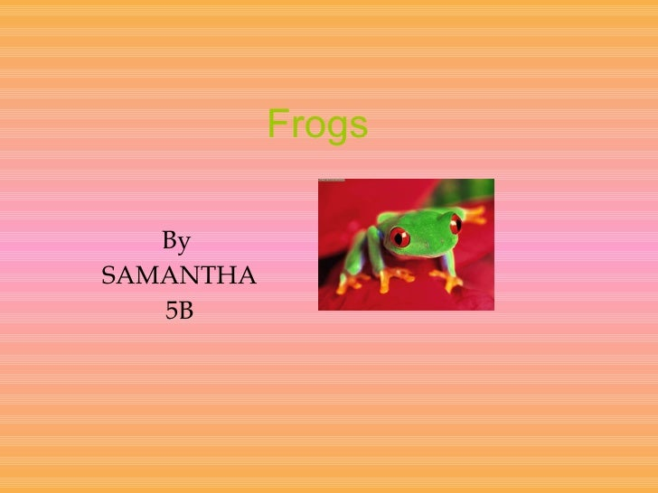 Frogs  By  SAMANTHA 5B