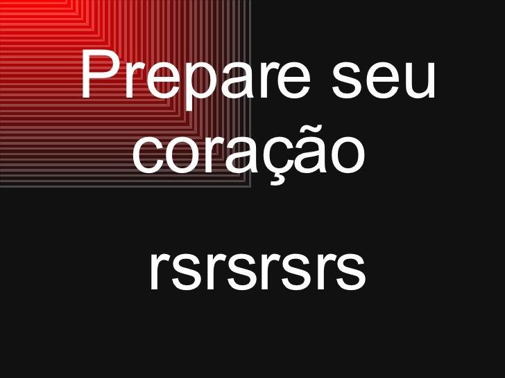 Prepare seu coração  rsrsrsrs