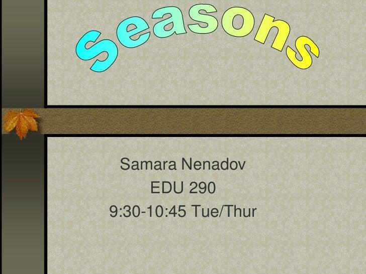Seasons<br />Samara Nenadov<br />EDU 290 <br />9:30-10:45 Tue/Thur<br />