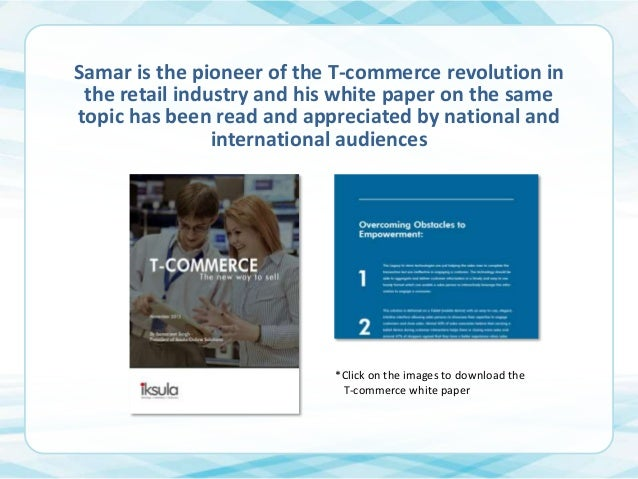 Samar is the pioneer of the T-commerce revolution in the retail industry and his white paper on the same topic has been re...