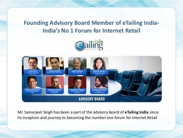 Founding Advisory Board Member of eTailing IndiaIndia's No 1 Forum for Internet Retail  Mr. Samarjeet Singh has been a par...