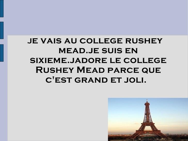 Jevais au college rushey       mead.je suis en sixieme.jadore le college  Rushey Mead parce que    c'est grand et joli.