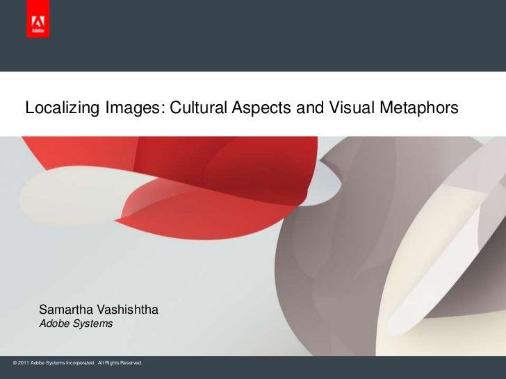 Localizing Images: Cultural Aspects and Visual Metaphors          Samartha Vashishtha          Adobe Systems© 2011 Adobe S...