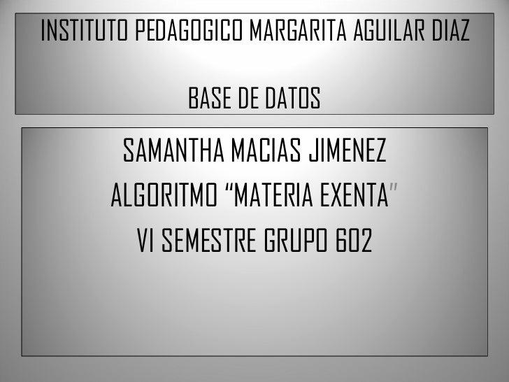 "INSTITUTO PEDAGOGICO MARGARITA AGUILAR DIAZ BASE DE DATOS SAMANTHA MACIAS JIMENEZ ALGORITMO ""MATERIA EXENTA "" VI SEMESTRE ..."