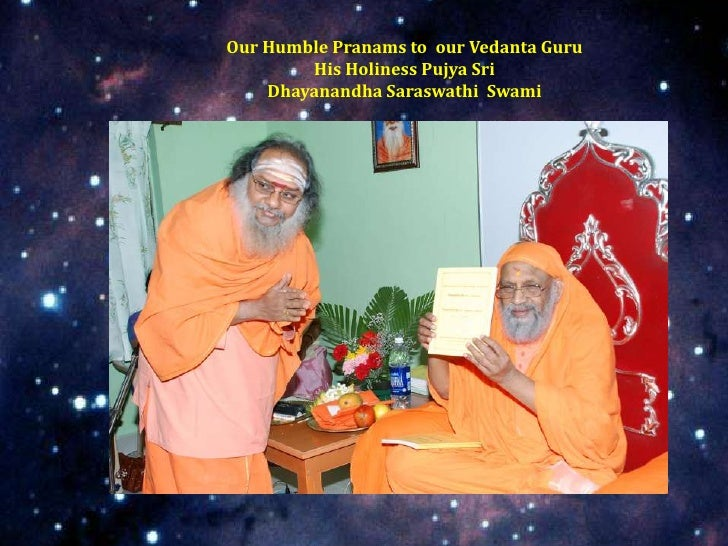 Our Humble Pranams to our Vedanta Guru        His Holiness Pujya Sri    Dhayanandha Saraswathi Swami