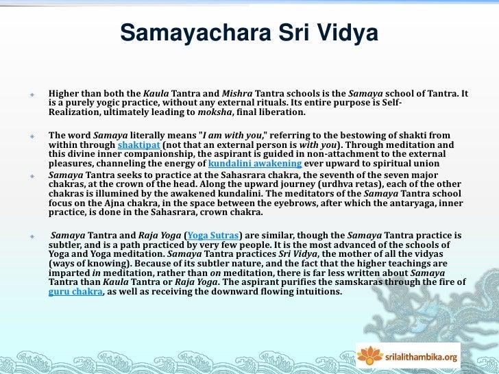 Samayachara Sri Vidya   Higher than both the Kaula Tantra and Mishra Tantra schools is the Samaya school of Tantra. It   ...