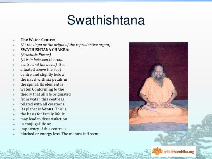 Swathishtana   The Water Centre:   (At the linga or the origin of the reproductive organ)   SWATHISHTANA CHAKRA:   (Pr...