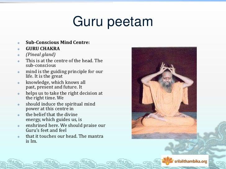 Guru peetam   Sub-Conscious Mind Centre:   GURU CHAKRA   (Pineal gland)   This is at the centre of the head. The    su...