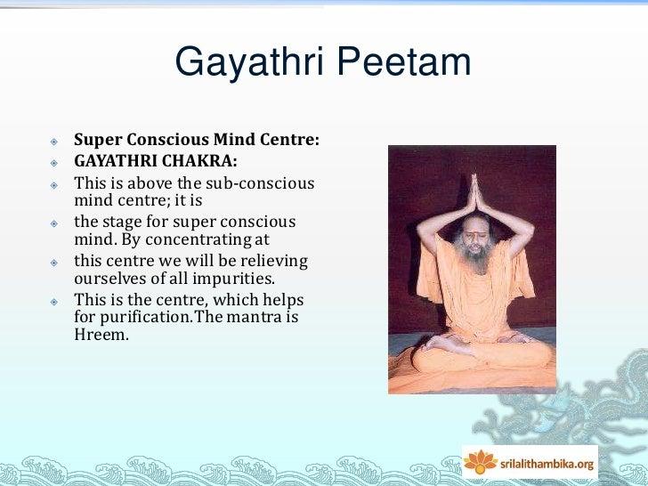 Gayathri Peetam   Super Conscious Mind Centre:   GAYATHRI CHAKRA:   This is above the sub-conscious    mind centre; it ...