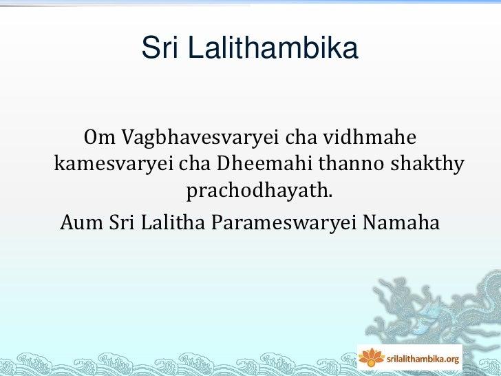 Sri Lalithambika   Om Vagbhavesvaryei cha vidhmahekamesvaryei cha Dheemahi thanno shakthy              prachodhayath. Aum ...