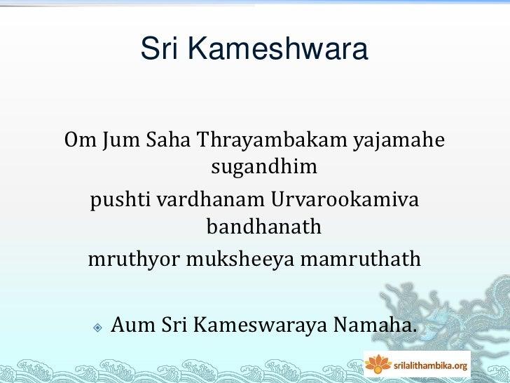 Sri KameshwaraOm Jum Saha Thrayambakam yajamahe              sugandhim  pushti vardhanam Urvarookamiva              bandha...