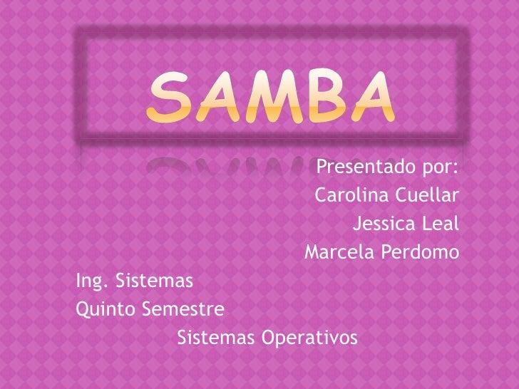 Samba<br />Presentado por:<br />Carolina Cuellar <br />Jessica Leal<br />Marcela Perdomo<br />Ing. Sistemas<br />Quinto Se...