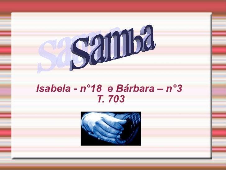 Isabela - n°18  e Bárbara – n°3  T. 703 Samba