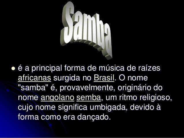 """ é a principal forma de música de raízes africanas surgida no Brasil. O nome """"samba"""" é, provavelmente, originário do nome..."""