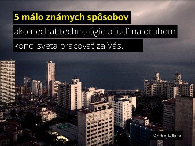 5 málo známych spôsobovako nechať technológie a ľudí na druhomkonci sveta pracovať za Vás.*Andrej Mikula