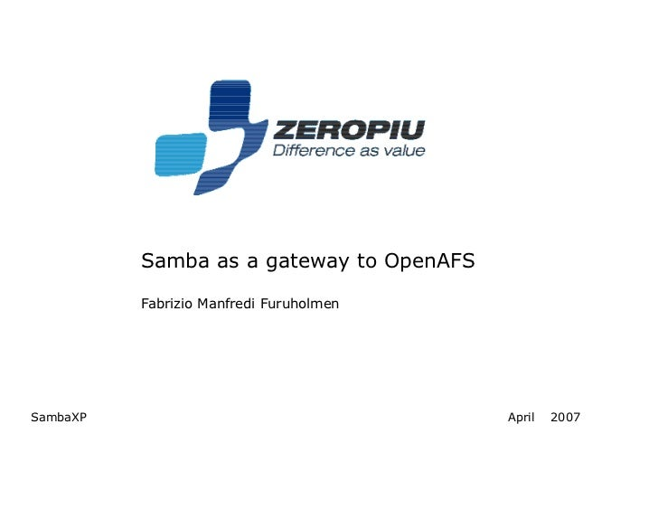 Samba as a gateway to OpenAFS          Fabrizio Manfredi FuruholmenSambaXP                                   April   2007