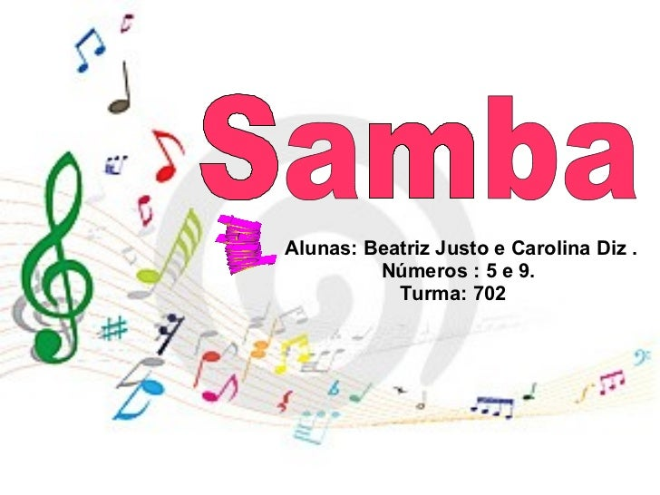Alunas: Beatriz Justo e Carolina Diz .  Números : 5 e 9.  Turma: 702  your text Samba