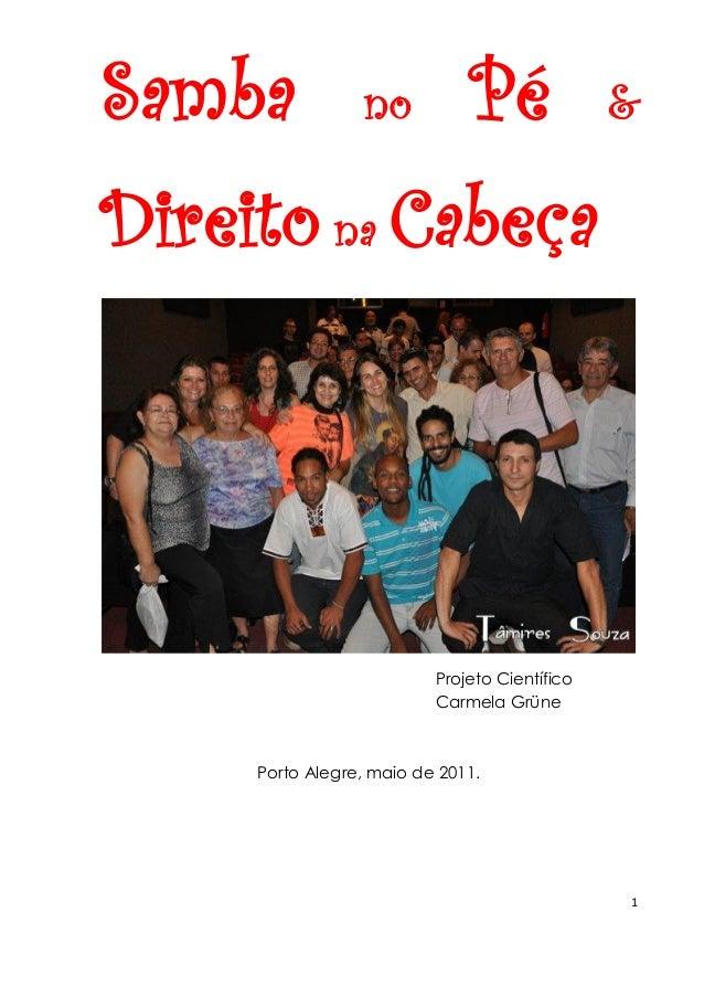 1  Samba no Pé & Direito na Cabeça  Projeto Científico Carmela Grüne  Porto Alegre, maio de 2011.