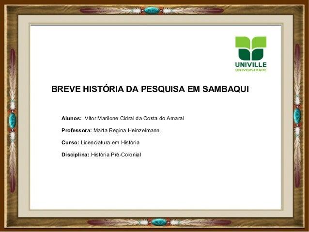 BREVE HISTÓRIA DA PESQUISA EM SAMBAQUI Alunos: Vitor Marilone Cidral da Costa do Amaral Professora: Marta Regina Heinzelma...