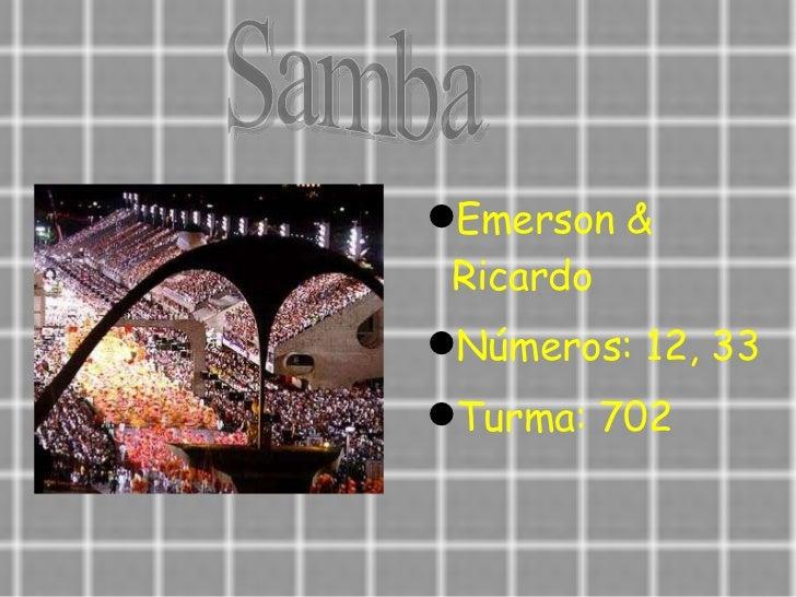Samba <ul><li>Emerson & Ricardo </li></ul><ul><li>Números: 12, 33  </li></ul><ul><li>Turma: 702  </li></ul>