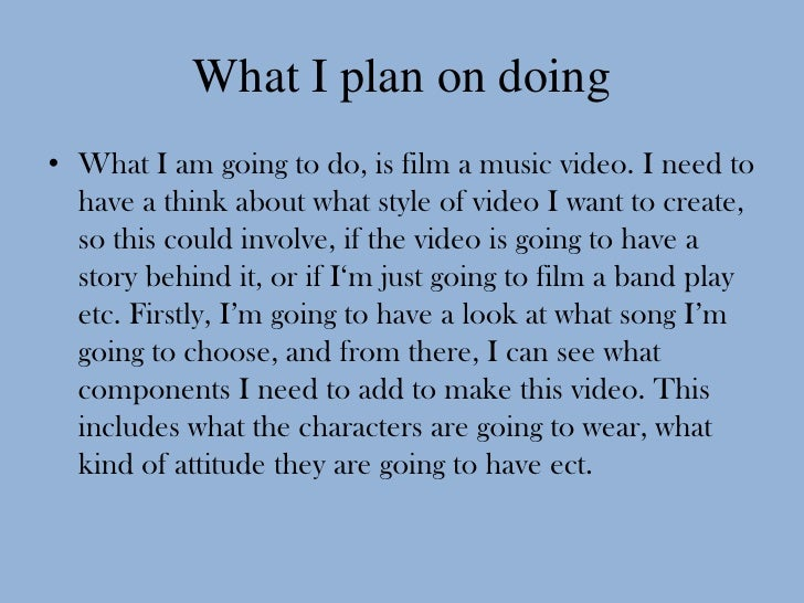 What I plan on doing• What I am going to do, is film a music video. I need to  have a think about what style of video I wa...