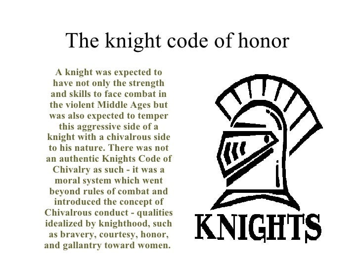 The knight code of honor  <ul><li>A knight was expected to have not only the strength and skills to face combat in the vio...