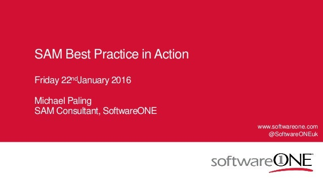 1 © SoftwareONE AG 2015 | Confidential SAM Best Practice in Action Friday 22ndJanuary 2016 Michael Paling SAM Consultant, ...
