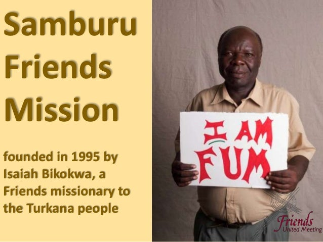Samburu Friends Mission founded in 1995 by Isaiah Bikokwa, a Friends missionary to the Turkana people