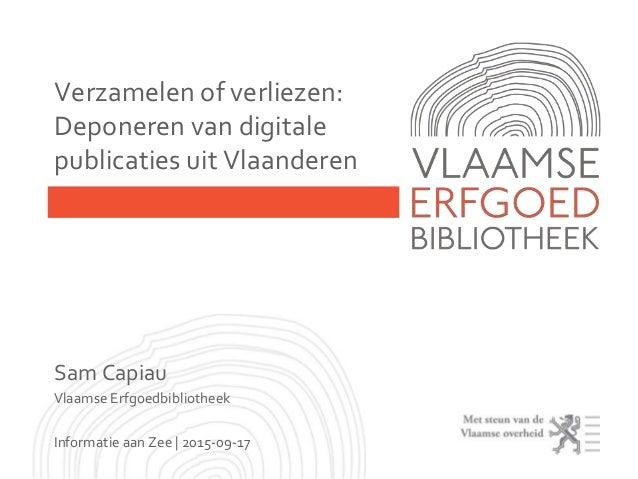 Sam Capiau Vlaamse Erfgoedbibliotheek Informatie aan Zee | 2015-09-17 Verzamelen of verliezen: Deponeren van digitale publ...
