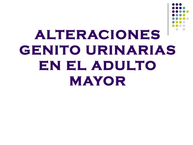 ALTERACIONES GENITO URINARIAS EN EL ADULTO MAYOR